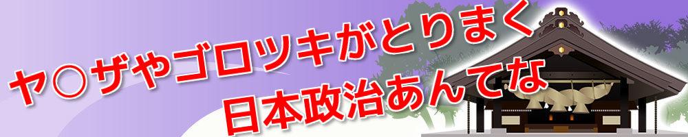 ヤ○ザやゴロツキがとりまく日本政治あんてな